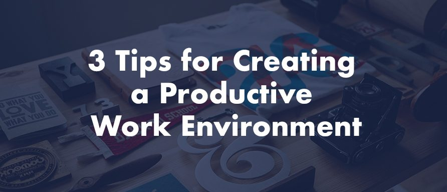 3 Tips for Creating a Productive Work Environment
