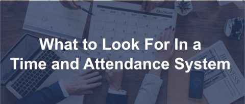 What to Look For In a Time and Attendance System