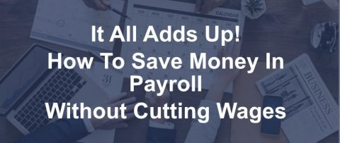 It All Adds Up How To Save Money in Payroll Without Cutting Wages
