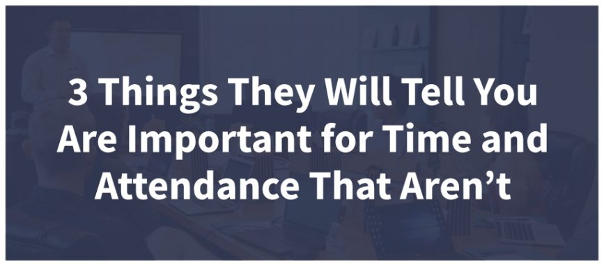 3 Things They Will Tell You Are Important for Time and Attendance That Aren't